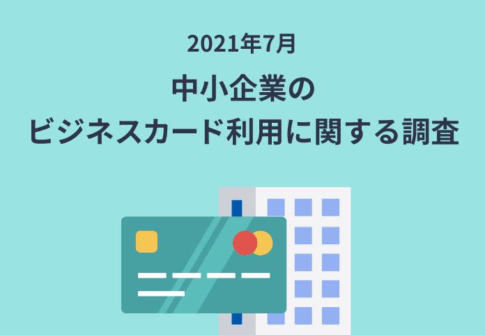 中小企業のビジネスカード利用に関する調査(2021年7月)